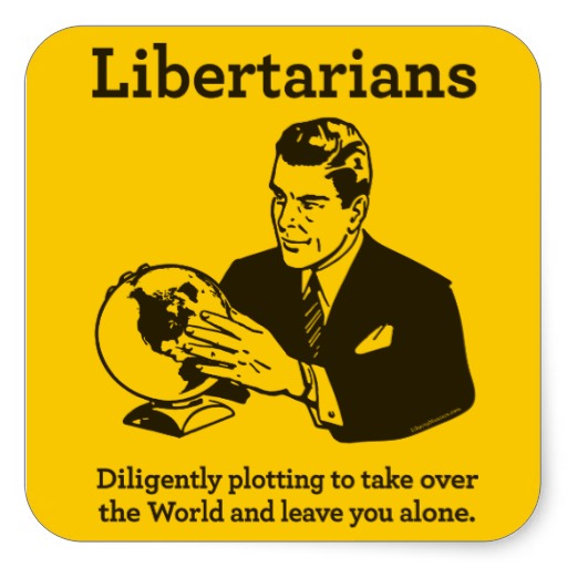 Libertarians: Diligently plotting to take over the world and leave you alone