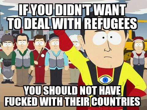 If you didn't want to deal with refugees, you shouldn't have f***ed with their countries